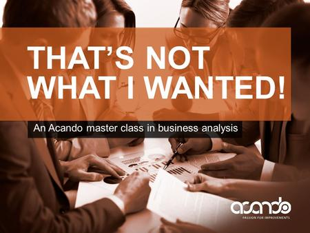 THAT'S NOT WHAT I WANTED! An Acando master class in business analysis.