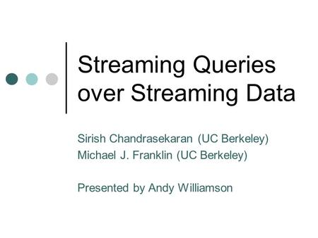 Streaming Queries over Streaming Data Sirish Chandrasekaran (UC Berkeley) Michael J. Franklin (UC Berkeley) Presented by Andy Williamson.