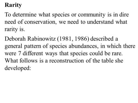 Rarity To determine what species or community is in dire need of conservation, we need to understand what rarity is. Deborah Rabinowitz (1981, 1986) described.
