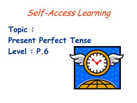 Self-Access Learning Topic : Present Perfect Tense Level : P.6.