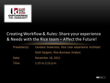 Presenter(s): Candace Soderston, Rice User eXperience Architect Matt Sargent, Rice Business Analyst Date:November 16, 2011 Time:1:15 to 2:15 p.m. Creating.