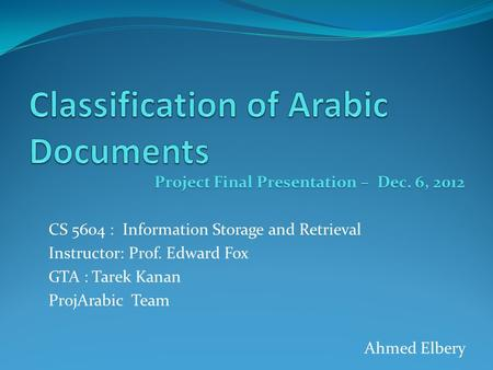 Project Final Presentation – Dec. 6, 2012 CS 5604 : Information Storage and Retrieval Instructor: Prof. Edward Fox GTA : Tarek Kanan ProjArabic Team Ahmed.