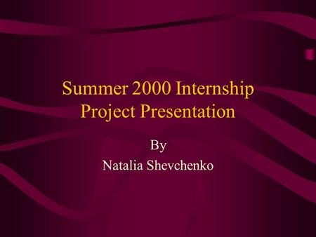 Summer 2000 Internship Project Presentation By Natalia Shevchenko.