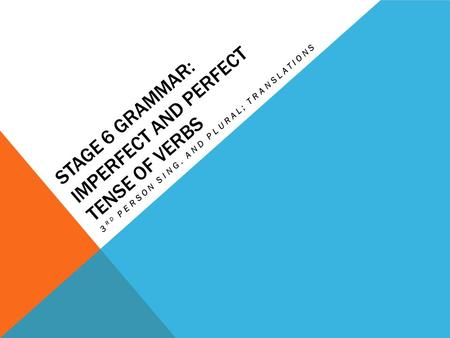 STAGE 6 GRAMMAR: IMPERFECT AND PERFECT TENSE OF VERBS 3 RD PERSON SING. AND PLURAL; TRANSLATIONS.