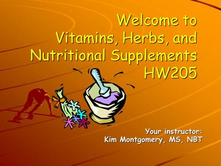 Welcome to Vitamins, Herbs, and Nutritional Supplements HW205 Your instructor: Kim Montgomery, MS, NBT.