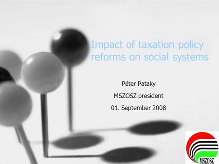 Impact of taxation policy reforms on social systems Péter Pataky MSZOSZ president 01. September 2008.