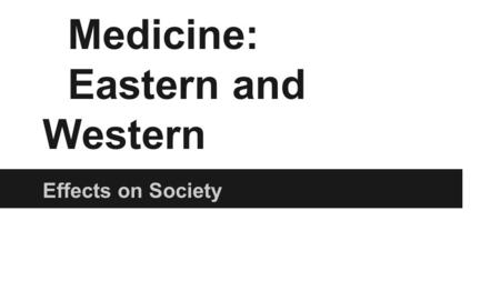 Medicine: Eastern and Western Effects on Society.