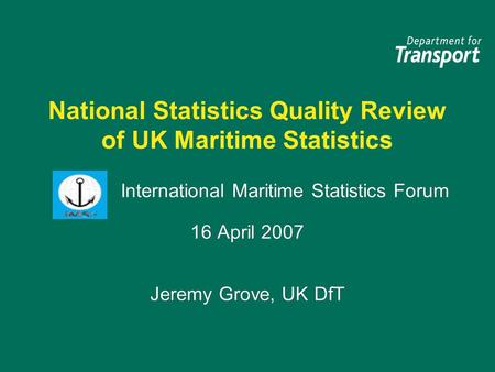 National Statistics Quality Review of UK Maritime Statistics International Maritime Statistics Forum 16 April 2007 Jeremy Grove, UK DfT International Maritime.