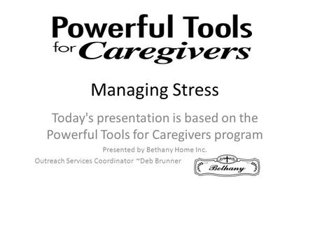 Managing Stress Today's presentation is based on the Powerful Tools for Caregivers program Presented by Bethany Home Inc. Outreach Services Coordinator.