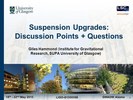 18 th - 22 nd May 2015 LIGO-G1500598 GWADW Alaska Suspension Upgrades: Discussion Points + Questions Giles Hammond (Institute for Gravitational Research,
