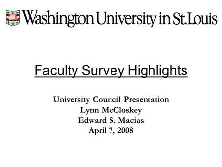 Faculty Survey Highlights University Council Presentation Lynn McCloskey Edward S. Macias April 7, 2008.