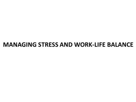 MANAGING STRESS AND WORK-LIFE BALANCE