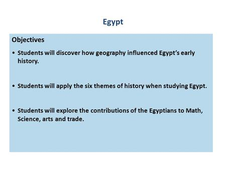 Objectives Students will discover how geography influenced Egypt's early history. Students will apply the six themes of history when studying Egypt. Students.