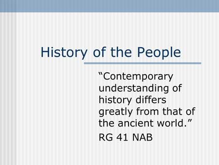 "History of the People ""Contemporary understanding of history differs greatly from that of the ancient world."" RG 41 NAB."