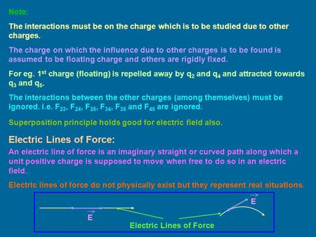 Superposition principle holds good for electric field also. Note: The interactions must be on the charge which is to be studied due to other charges. The.