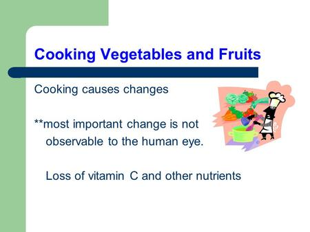 Cooking Vegetables and Fruits Cooking causes changes **most important change is not observable to the human eye. Loss of vitamin C and other nutrients.