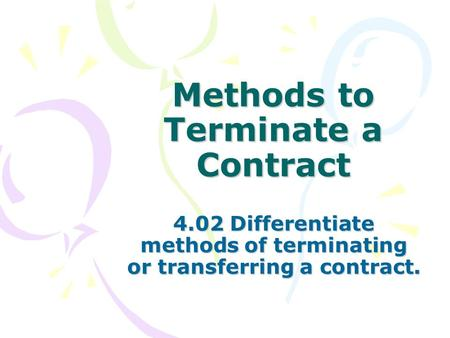 Methods to Terminate a Contract 4.02 Differentiate methods of terminating or transferring a contract.