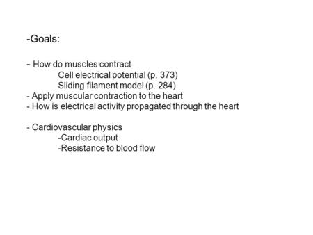 -Goals: - How do muscles contract Cell electrical potential (p. 373) Sliding filament model (p. 284) - Apply muscular contraction to the heart - How is.