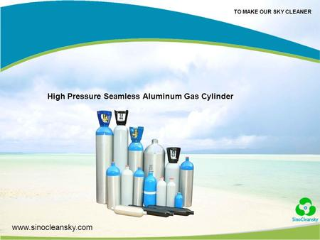 TO MAKE OUR SKY CLEANER www.sinocleansky.com High Pressure Seamless Aluminum Gas Cylinder.