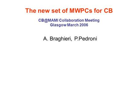 The new set of MWPCs for CB Collaboration Meeting Glasgow March 2006 A. Braghieri, P.Pedroni.