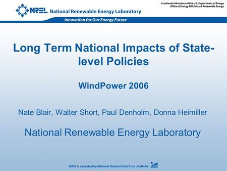 Long Term National Impacts of State- level Policies WindPower 2006 Nate Blair, Walter Short, Paul Denholm, Donna Heimiller National Renewable Energy Laboratory.