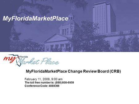MyFloridaMarketPlace MyFloridaMarketPlace Change Review Board (CRB) February 11, 2009, 9:00 am The toll free number is: (888) 808-6959 Conference Code: