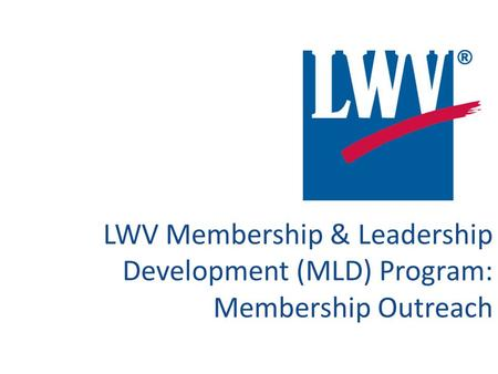 LWV Membership & Leadership Development (MLD) Program: Membership Outreach.