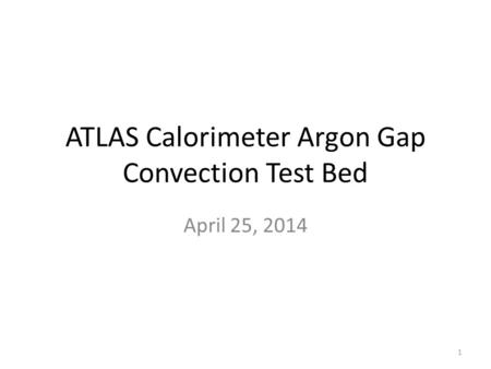 ATLAS Calorimeter Argon Gap Convection Test Bed April 25, 2014 1.