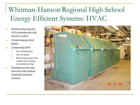 Whitman-Hanson Regional High School Energy Efficient Systems: HVAC All fans and pumps are VFD controlled with fully reactive controls Condensing gas-fired.