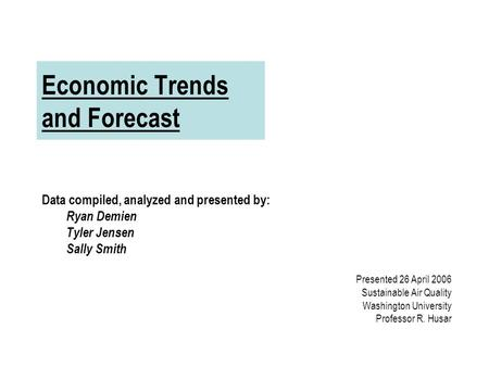 Economic Trends and Forecast Data compiled, analyzed and presented by: Ryan Demien Tyler Jensen Sally Smith Presented 26 April 2006 Sustainable Air Quality.
