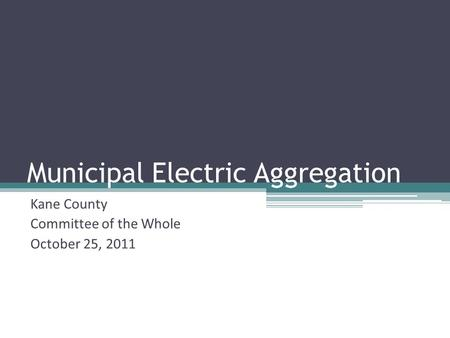 Municipal Electric Aggregation Kane County Committee of the Whole October 25, 2011.