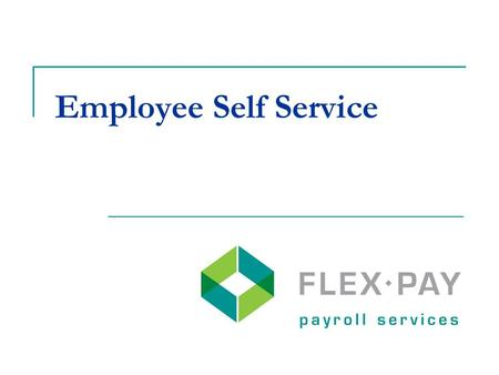 Employee Self Service. Go paperless when all employees are direct deposit and have an email address Employees have access to their Flex-Pay check history.