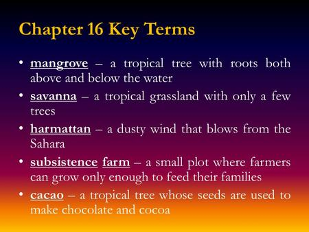 Chapter 16 Key Terms mangrove – a tropical tree with roots both above and below the water savanna – a tropical grassland with only a few trees harmattan.