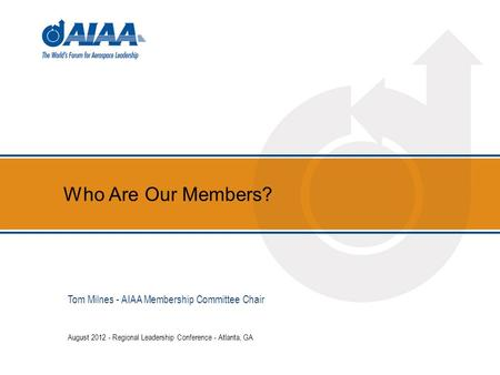 Who Are Our Members? August 2012 - Regional Leadership Conference - Atlanta, GA Tom Milnes - AIAA Membership Committee Chair.