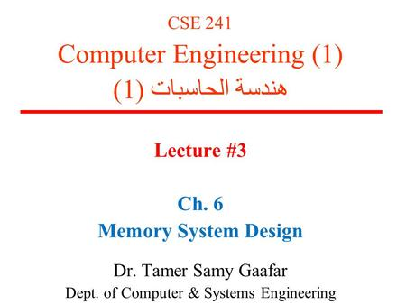 CSE 241 Computer Engineering (1) هندسة الحاسبات (1) Lecture #3 Ch. 6 Memory System Design Dr. Tamer Samy Gaafar Dept. of Computer & Systems Engineering.