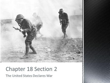 Chapter 18 Section 2 The United States Declares War.