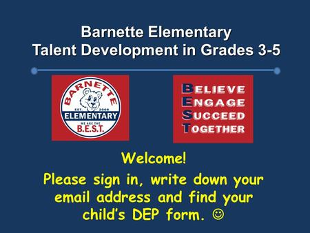 Barnette Elementary Talent Development in Grades 3-5 Welcome! Please sign in, write down your email address and find your child's DEP form.