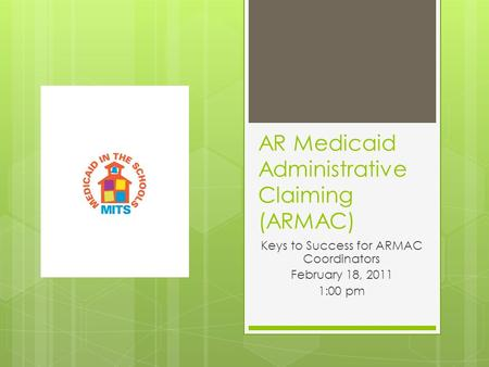 AR Medicaid Administrative Claiming (ARMAC) Keys to Success for ARMAC Coordinators February 18, 2011 1:00 pm.