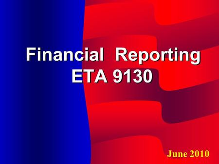 Financial Reporting ETA 9130 June 2010. Learning Objective Federal rules that govern ETA reporting DOL's basic reporting requirements and data elements.