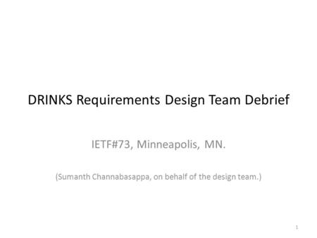 1 DRINKS Requirements Design Team Debrief IETF#73, Minneapolis, MN. (Sumanth Channabasappa, on behalf of the design team.)