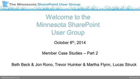 Meeting #118http://sharepointmn.com Welcome to the Minnesota SharePoint User Group October 8 th, 2014 Member Case Studies – Part 2 Beth Beck & Jon Rono,