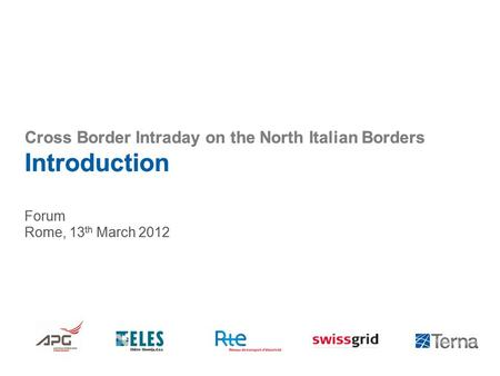 Cross Border Intraday on the North Italian Borders Introduction Forum Rome, 13 th March 2012.