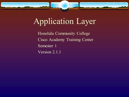 Application Layer Honolulu Community College Cisco Academy Training Center Semester 1 Version 2.1.1.