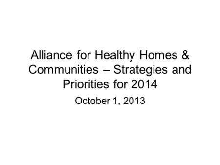 Alliance for Healthy Homes & Communities – Strategies and Priorities for 2014 October 1, 2013.
