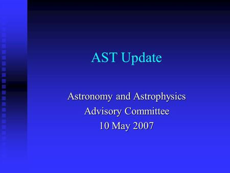 AST Update Astronomy and Astrophysics Advisory Committee 10 May 2007.