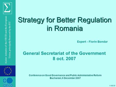 © OECD A joint initiative of the OECD and the European Union, principally financed by the EU Strategy for Better Regulation in Romania Expert - Florin.