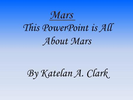This PowerPoint is All About Mars By Katelan A. Clark