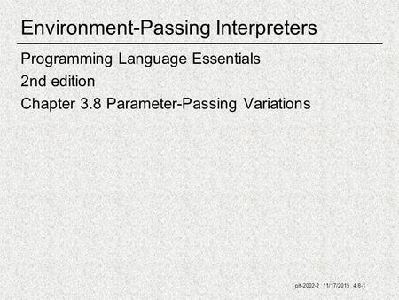 Plt-2002-2 11/17/2015 4.8-1 Environment-Passing Interpreters Programming Language Essentials 2nd edition Chapter 3.8 Parameter-Passing Variations.