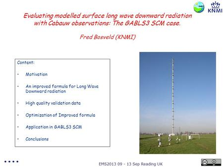 EMS2013 09 - 13 Sep Reading UK Evaluating modelled surface long wave downward radiation with Cabauw observations: The GABLS3 SCM case. Fred Bosveld (KNMI)