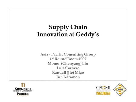 Supply Chain Innovation at Geddy's Asia - Pacific Consulting Group 1 st Round Room 4009 Momo (Chenyang) Liu Luis Carnero Randall (Jie) Miao Jun Karamon.